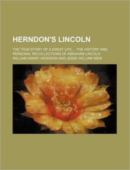 Herndon's Lincoln (Volume 3); The True Story of a Great Life the History and Personal Recollections of Abraham Lincoln