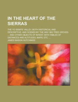 In the Heart of the Sierras; The Yo Semite Valley, Both Historical and Descriptive and Scenes by the Way. Big Tree Groves and Other Objects of Intest