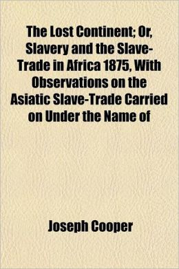 The Lost Continent; Or, Slavery and the Slave-Trade in Africa 1875, with Observations on the Asiatic Slave-Trade Carried on Under the Name of Labour T