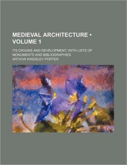 Medieval Architecture (Volume 1); Its Origins and Development, with Lists of Monuments and Bibliographies