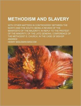Methodism And Slavery; With Other Matters In Controversy Between The North And The South; Being A Review Of The Manifesto Of The Majority, In
