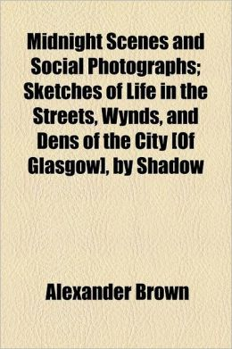 Midnight Scenes and Social Photographs; Sketches of Life in the Streets, Wynds, and Dens of the City [Of Glasgow], by Shadow