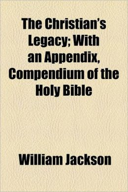 The Christian's Legacy; With an Appendix, Compendium of the Holy Bible