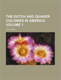 The Dutch And Quaker Colonies In America (Volume 1)