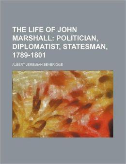The Life of John Marshall (Volume 2); Politician, Diplomatist, Statesman, 1789-1801