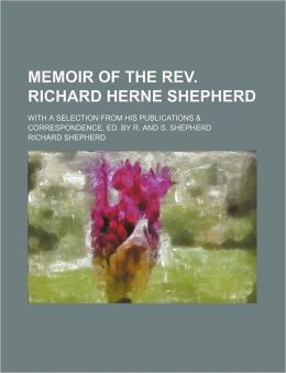 Memoir of the REV. Richard Herne Shepherd; With a Selection from His Publications & Correspondence, Ed. by R. and S. Shepherd