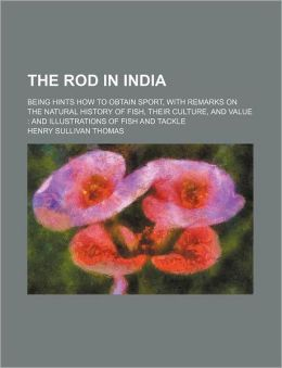 The Rod In India; Being Hints How To Obtain Sport, With Remarks On The Natural History Of Fish, Their Culture, And Value