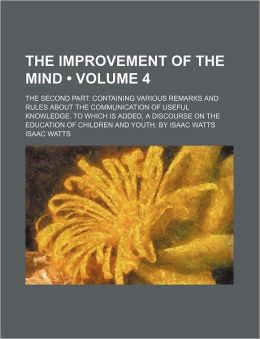 The Improvement Of The Mind (Volume 4); The Second Part. Containing Various Remarks And Rules About The Communication Of Useful Knowledge. To