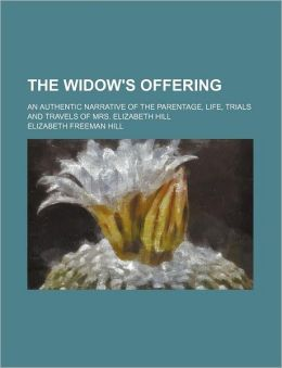 The Widow's Offering; An Authentic Narrative Of The Parentage, Life, Trials And Travels Of Mrs. Elizabeth Hill