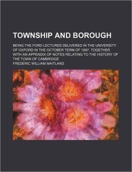 Township and Borough; Being the Ford Lectures Delivered in the University of Oxford in the October Term of 1897. Together with an Appendix of Notes Re