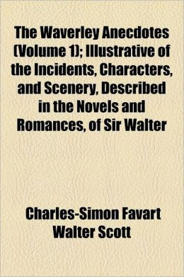 The Waverley Anecdotes (Volume 1); Illustrative Of The Incidents, Characters, And Scenery, Described In The Novels And Romances, Of Sir Walter