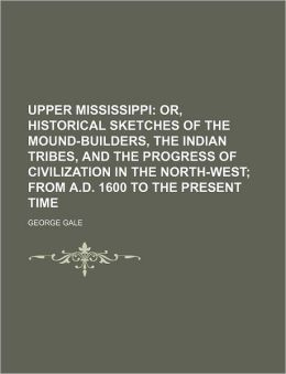 Upper Mississippi; Or, Historical Sketches Of The Mound-Builders, The Indian Tribes, And The Progress Of Civilization In The North-West; From