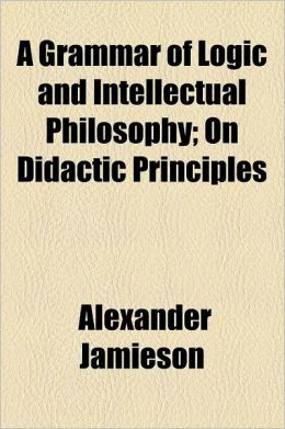 A Grammar of Logic and Intellectual Philosophy; On Didactic Principles