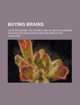 Buying Brains; Facts Regarding The Establishing Of Better Business Relations Between Employers And Employees