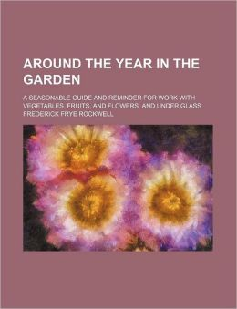 Around The Year In The Garden; A Seasonable Guide And Reminder For Work With Vegetables, Fruits, And Flowers, And Under Glass