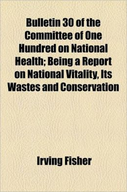 Bulletin 30 of the Committee of One Hundred on National Health; Being a Report on National Vitality, Its Wastes and Conservation