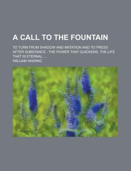 A Call to the Fountain; To Turn from Shadow and Imitation and to Press After Substance: The Power That Quickens, the Life That Is Eternal,
