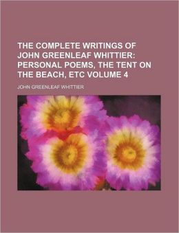 The Complete Writings of John Greenleaf Whittier Volume 4; Personal Poems, the Tent on the Beach, Etc
