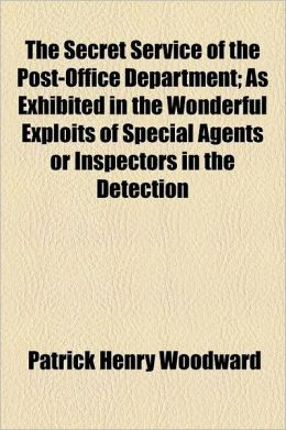 The Secret Service of the Post-Office Department; As Exhibited in the Wonderful Exploits of Special Agents or Inspectors in the Detection, Pursuit, an