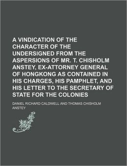 A Vindication of the Character of the Undersigned from the Aspersions of Mr. T. Chisholm Anstey, Ex-Attorney General of Hongkong as Contained