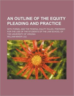 An Outline of the Equity Pleading and Practice; With Forms, and the Federal Equity Rules, Prepared for the Use of the Students of the Law School of t