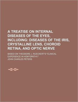 A Treatise on Internal Diseases of the Eyes, Including; Diseases of the Iris, Crystalline Lens, Choroid Retina, and Optic Nerve. Based on Theodore J