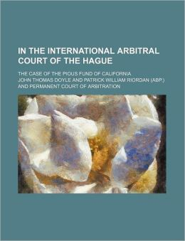In the International Arbitral Court of the Hague; The Case of the Pious Fund of California