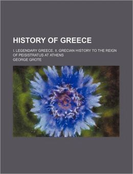 History Of Greece (Volume 8); I. Legendary Greece. Ii. Grecian History To The Reign Of Peisistratus At Athens