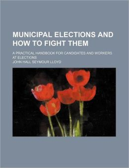 Municipal Elections and How to Fight Them; A Practical Handbook for Candidates and Workers at Elections