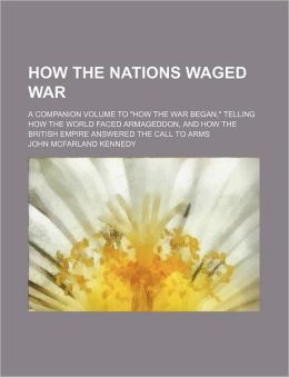 How The Nations Waged War; A Companion Volume To How The War Began, Telling How The World Faced Armageddon, And How The British Empire