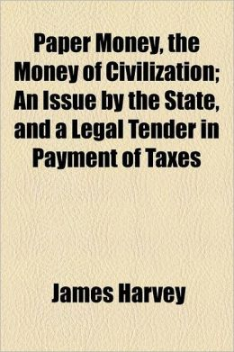 Paper Money, the Money of Civilization; An Issue by the State, and a Legal Tender in Payment of Taxes