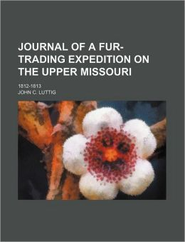 Journal of a Fur-Trading Expedition on the Upper Missouri; 1812-1813