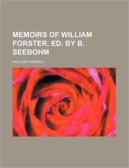 Memoirs Of William Forster, Ed. By B. Seebohm (Volume 2)