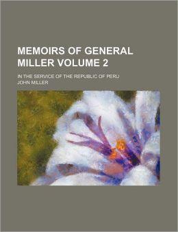 Memoirs Of General Miller (Volume 2); In The Service Of The Republic Of Peru