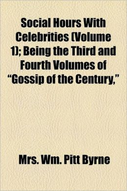 Social Hours with Celebrities Volume 1; Being the Third and Fourth Volumes of