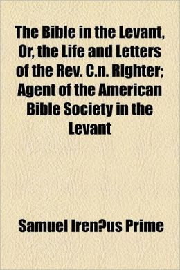 The Bible In The Levant, Or, The Life And Letters Of The Rev. C.N. Righter; Agent Of The American Bible Society In The Levant