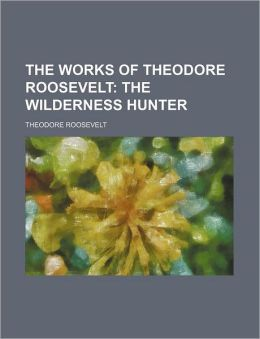 The Works of Theodore Roosevelt (Volume 2); The Wilderness Hunter