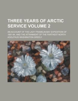Three Years of Arctic Service; An Account of the Lady Franklin Bay Expedition of 1881-84, and the Attainment of the Farthest North Volume 2