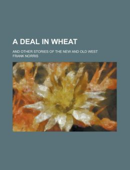 A Deal In Wheat; And Other Stories Of The New And Old West