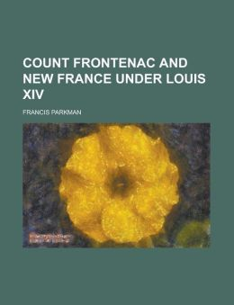 Count Frontenac And New France Under Louis Xiv.