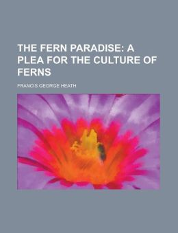 The Fern Paradise; A Plea for the Culture of Ferns