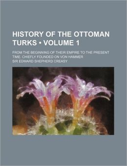 History of the Ottoman Turks (Volume 1); From the Beginning of Their Empire to the Present Time. Chiefly Founded on Von Hammer
