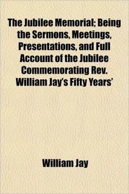 The Jubilee Memorial; Being the Sermons, Meetings, Presentations, and Full Account of the Jubilee Commemorating REV. William Jay's Fifty Years' Minist