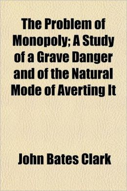 The Problem of Monopoly; A Study of a Grave Danger and of the Natural Mode of Averting It