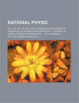 Rational Physic; Or, the Art of Healing Founded and Explained on Principles of Reason and Experience. to Which Is Added, a Family Dispensatory, by W.