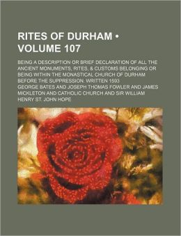Rites of Durham (Volume 107); Being a Description or Brief Declaration of All the Ancient Monuments, Rites, & Customs Belonging or Being Within the Mo