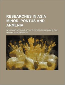 Researches in Asia Minor, Pontus and Armenia (Volume 1); With Some Account of Their Antiquities and Geology