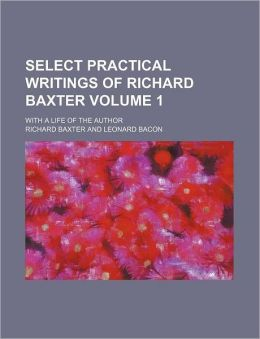 Select Practical Writings of Richard Baxter Volume 1; With a Life of the Author