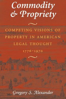 Commodity and Propriety; Competing Visions of Property in American Legal Thought, 1776-1970