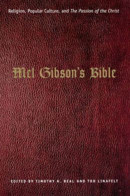 Mel Gibson's Bible: Religion, Popular Culture, and the Passion of the Christ